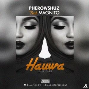 Pherowshuz - Hauwa ft. Magnito
